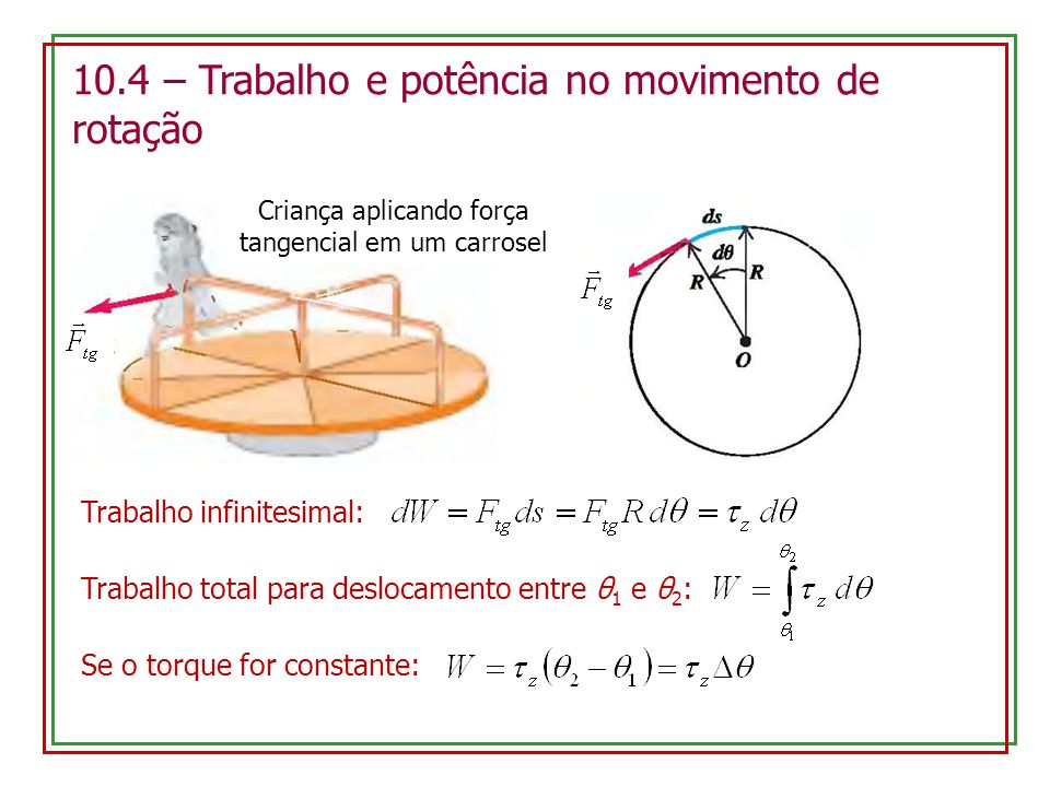 10.4 – Trabalho e potência no movimento de rotação Criança aplicando força tangencial em um carrosel Trabalho infinitesimal: Trabalho total para deslocamento entre θ 1 e θ 2 : Se o torque for constante: