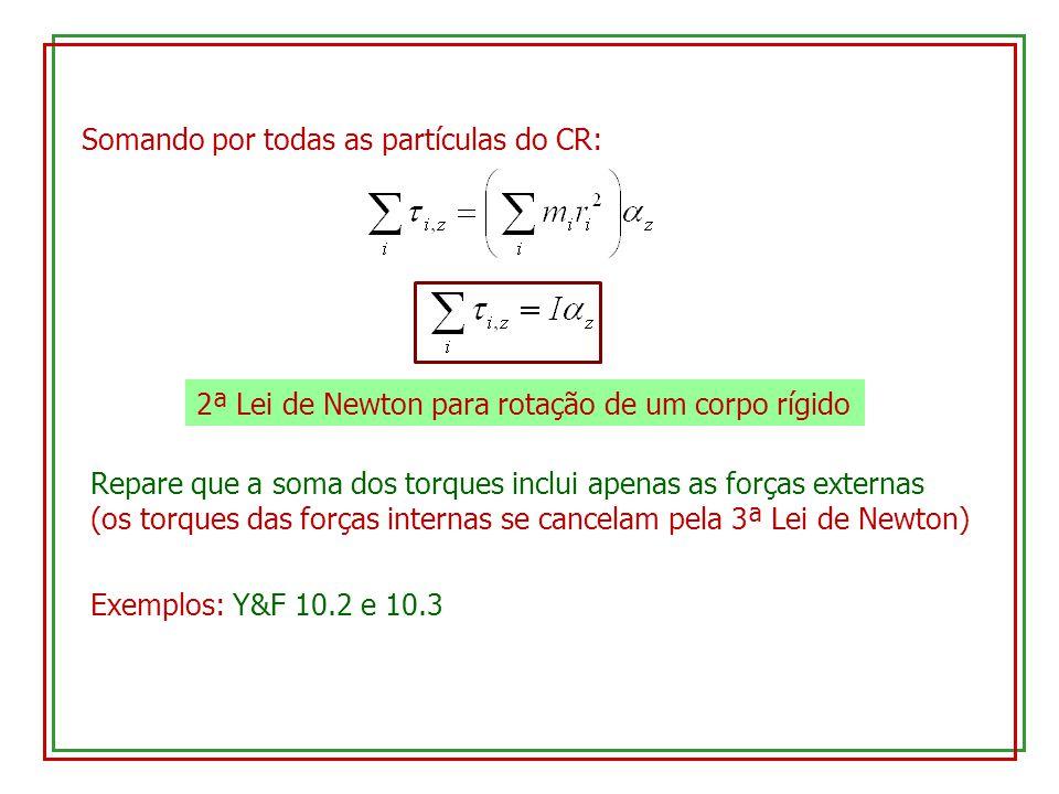 Somando por todas as partículas do CR: 2ª Lei de Newton para rotação de um corpo rígido Repare que a soma dos torques inclui apenas as forças externas (os torques das forças internas se cancelam pela 3ª Lei de Newton) Exemplos: Y&F 10.2 e 10.3