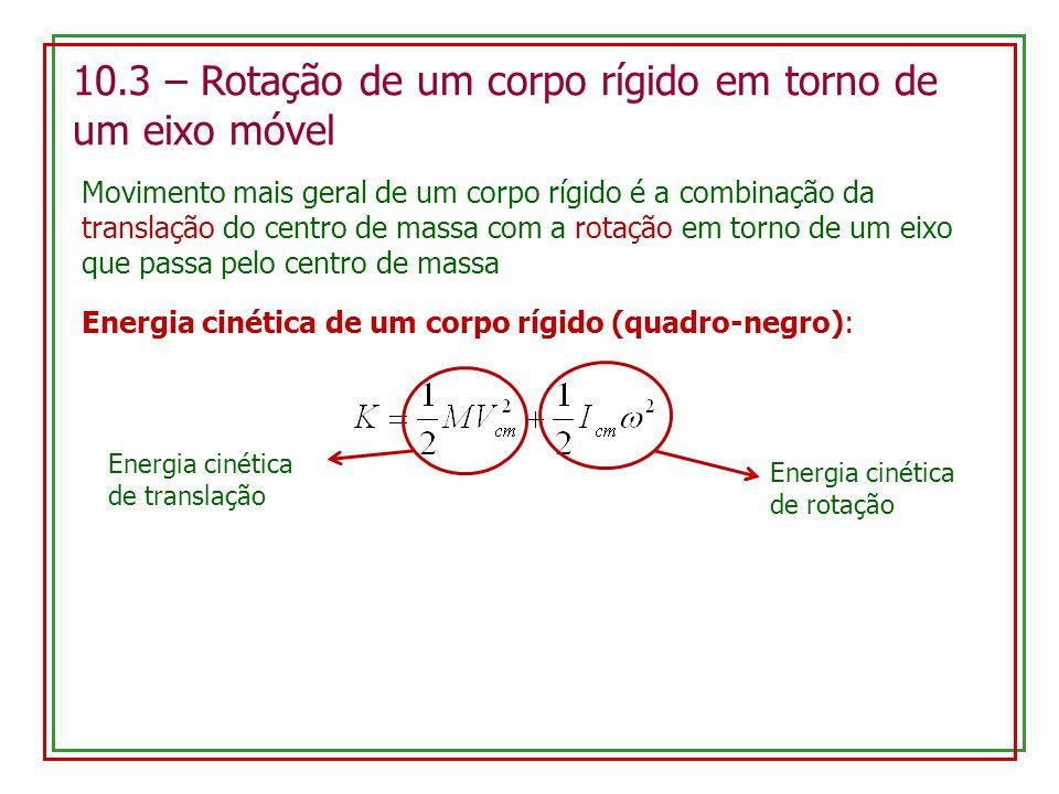 10.3 – Rotação de um corpo rígido em torno de um eixo móvel Movimento mais geral de um corpo rígido é a combinação da translação do centro de massa com a rotação em torno de um eixo que passa pelo centro de massa Energia cinética de um corpo rígido (quadro-negro): Energia cinética de translação Energia cinética de rotação