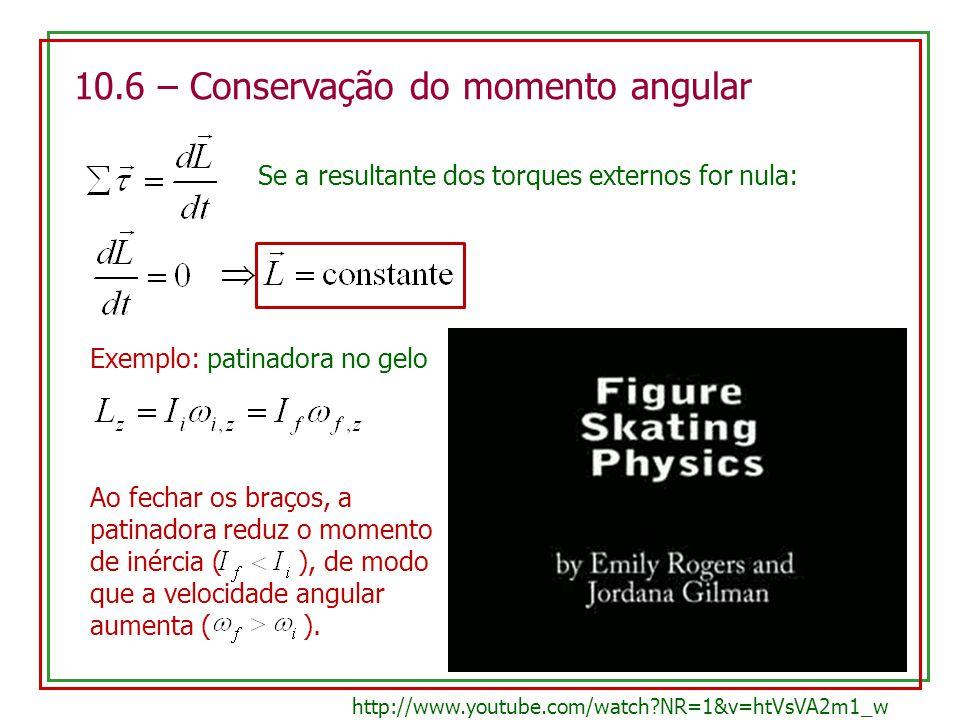 10.6 – Conservação do momento angular Se a resultante dos torques externos for nula: Exemplo: patinadora no gelo Ao fechar os braços, a patinadora red