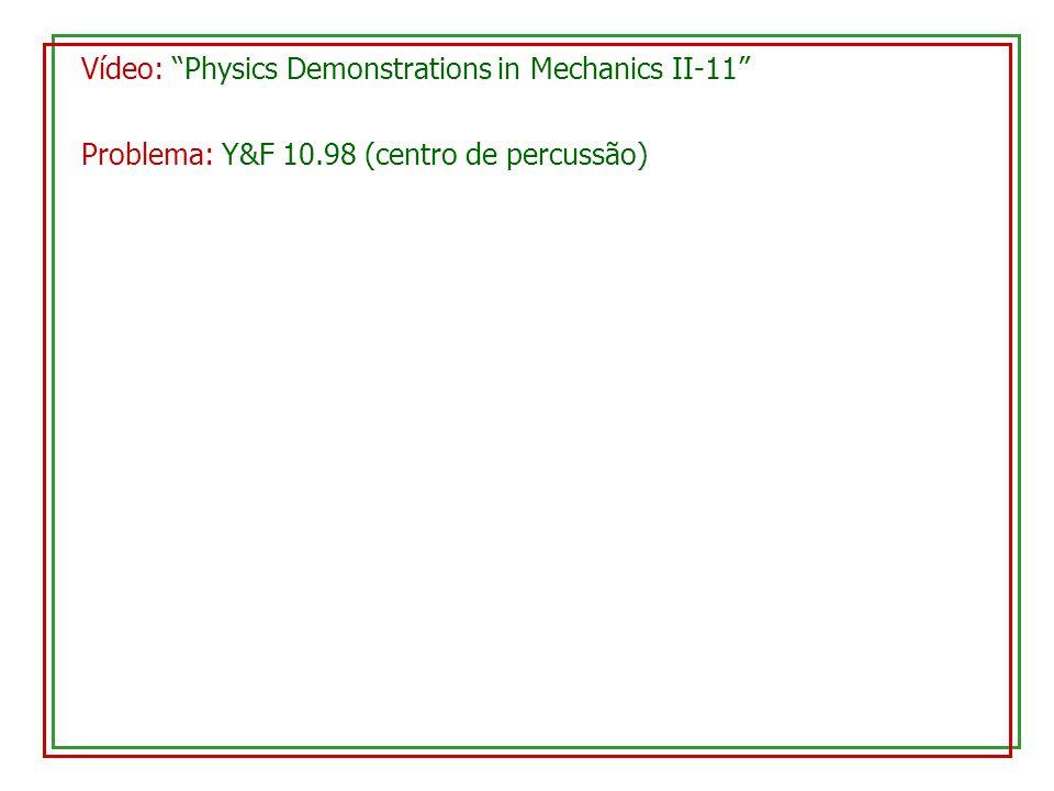Problema: Y&F 10.98 (centro de percussão) Vídeo: Physics Demonstrations in Mechanics II-11