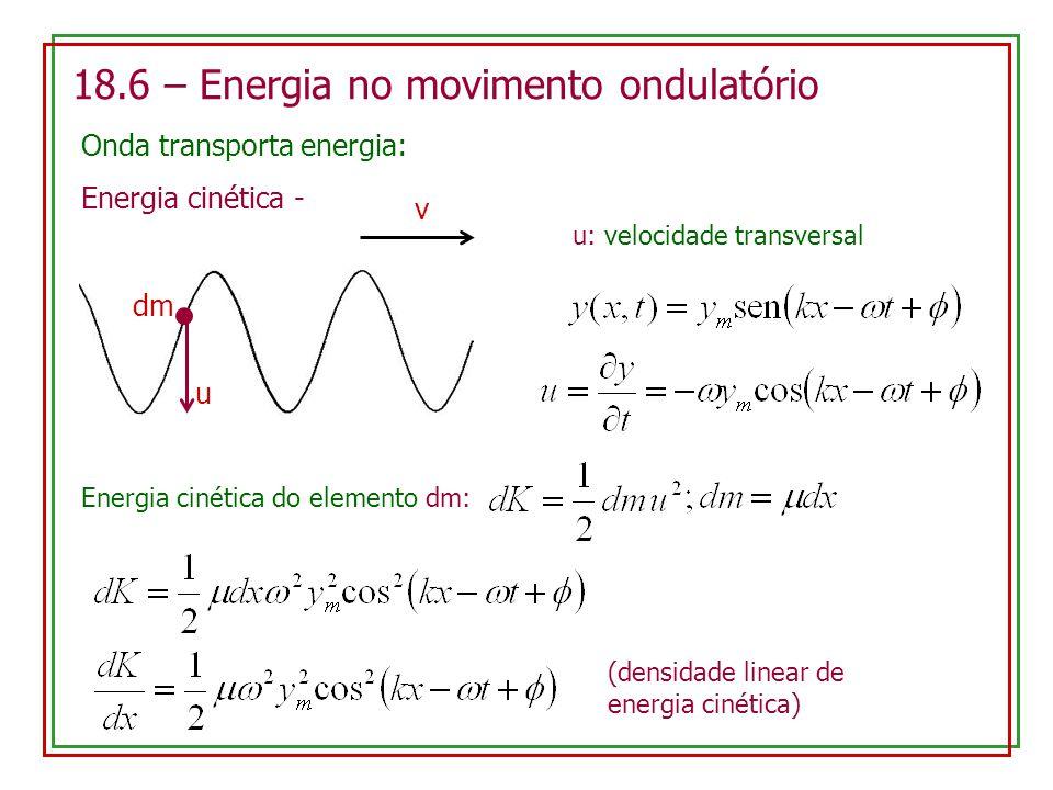 18.6 – Energia no movimento ondulatório Onda transporta energia: Energia cinética - v u dm u: velocidade transversal Energia cinética do elemento dm: