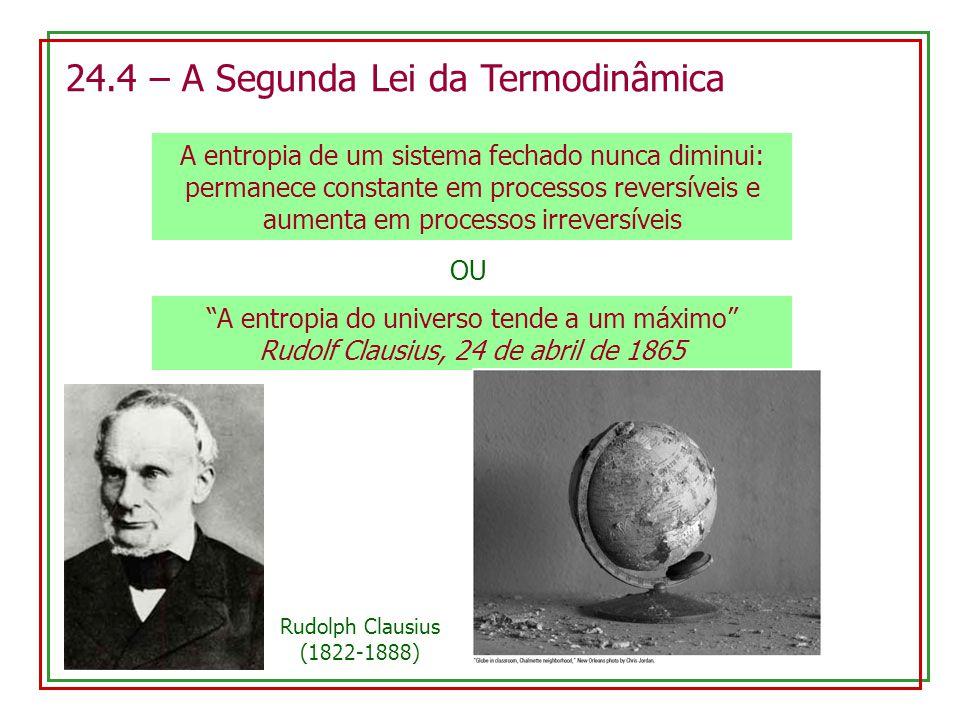 24.4 – A Segunda Lei da Termodinâmica A entropia de um sistema fechado nunca diminui: permanece constante em processos reversíveis e aumenta em processos irreversíveis A entropia do universo tende a um máximo Rudolf Clausius, 24 de abril de 1865 OU Rudolph Clausius (1822-1888)