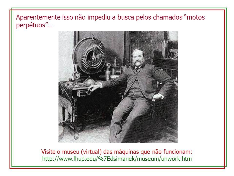 Visite o museu (virtual) das máquinas que não funcionam: http://www.lhup.edu/%7Edsimanek/museum/unwork.htm Aparentemente isso não impediu a busca pelos chamados motos perpétuos…