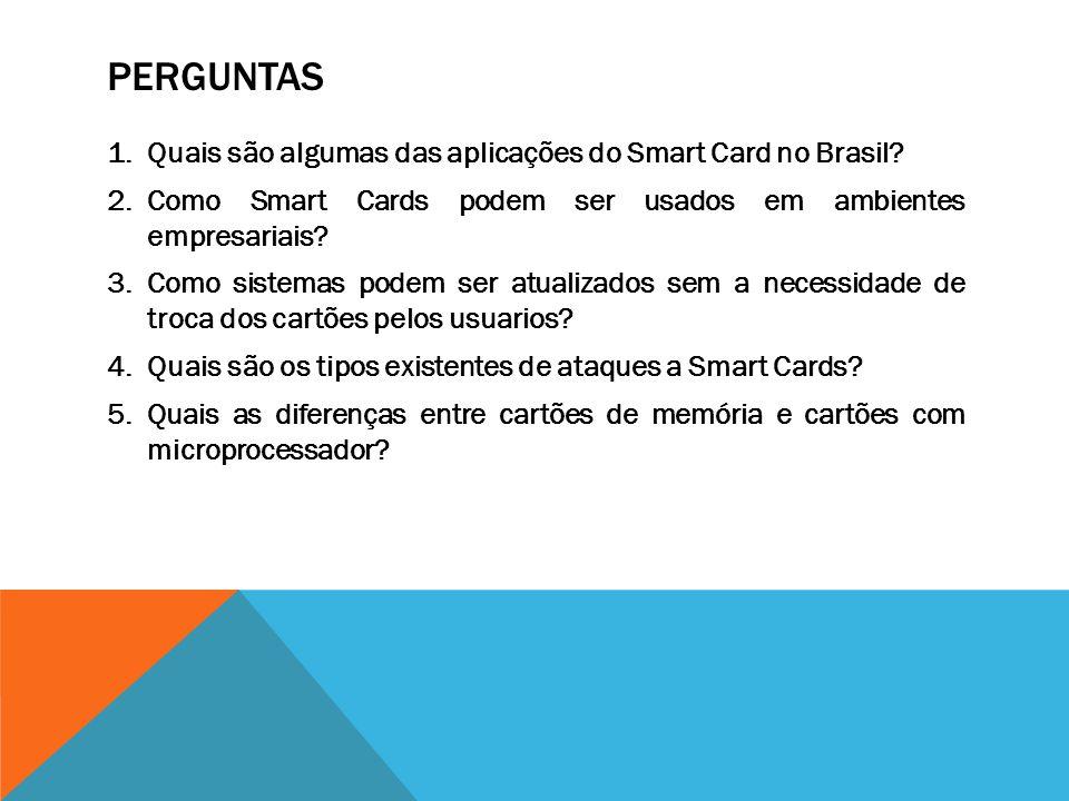PERGUNTAS 1.Quais são algumas das aplicações do Smart Card no Brasil? 2.Como Smart Cards podem ser usados em ambientes empresariais? 3.Como sistemas p