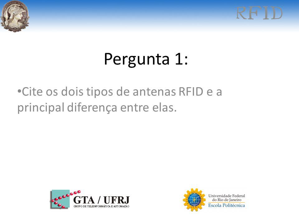 Pergunta 1: Cite os dois tipos de antenas RFID e a principal diferença entre elas.