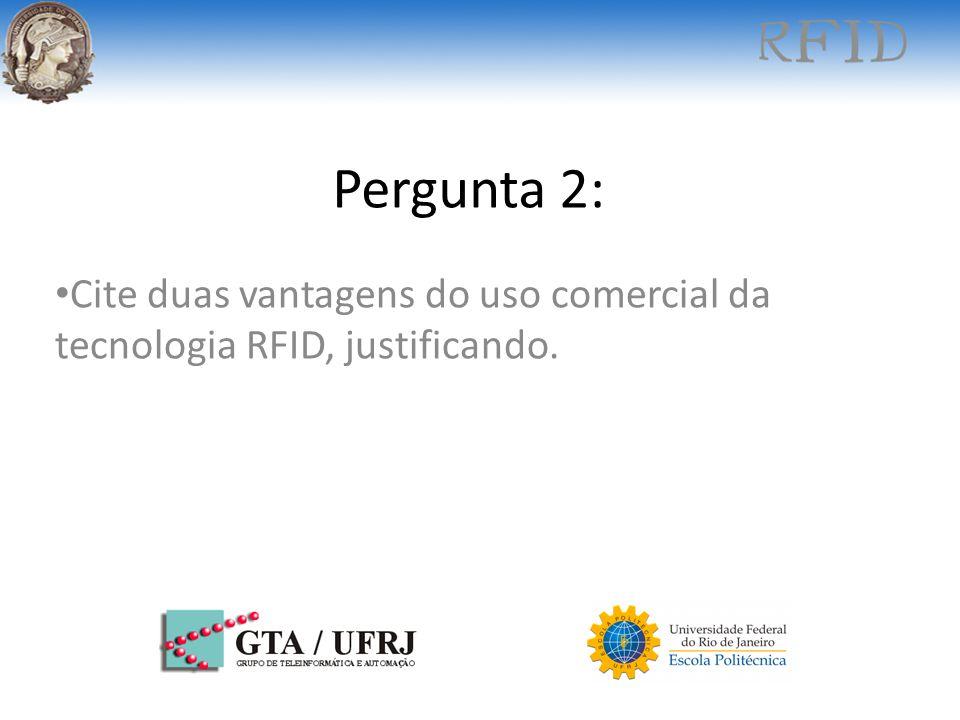 Pergunta 2: Cite duas vantagens do uso comercial da tecnologia RFID, justificando.