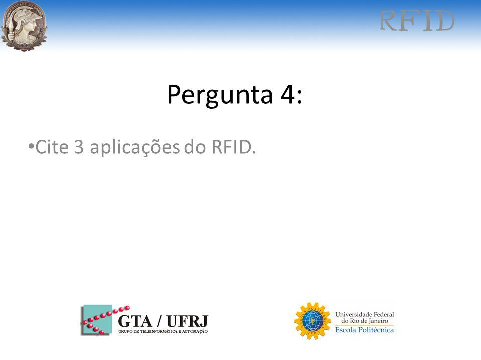 Pergunta 4: Cite 3 aplicações do RFID.