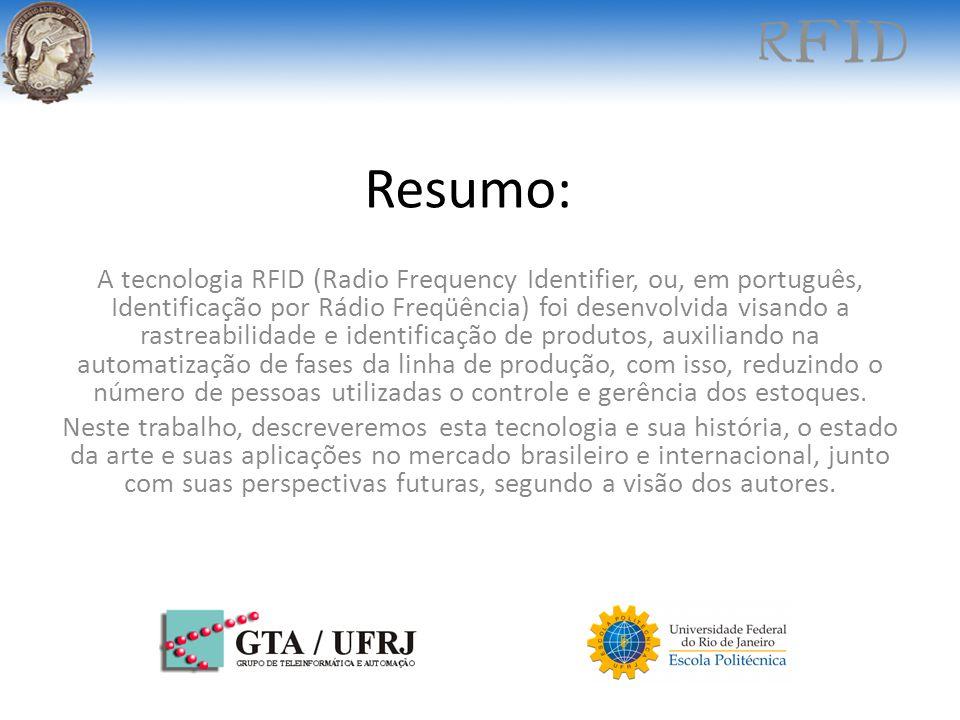 Resumo: A tecnologia RFID (Radio Frequency Identifier, ou, em português, Identificação por Rádio Freqüência) foi desenvolvida visando a rastreabilidad