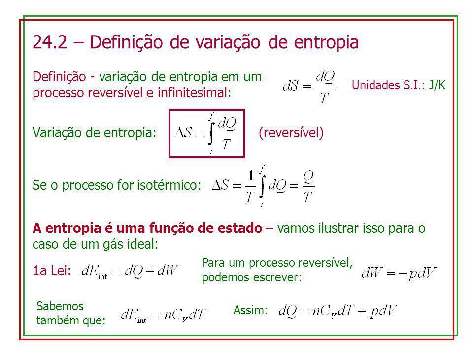 24.2 – Definição de variação de entropia Definição - variação de entropia em um processo reversível e infinitesimal: Variação de entropia: (reversível