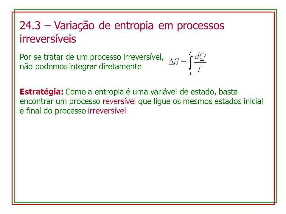 24.3 – Variação de entropia em processos irreversíveis Estratégia: Como a entropia é uma variável de estado, basta encontrar um processo reversível qu