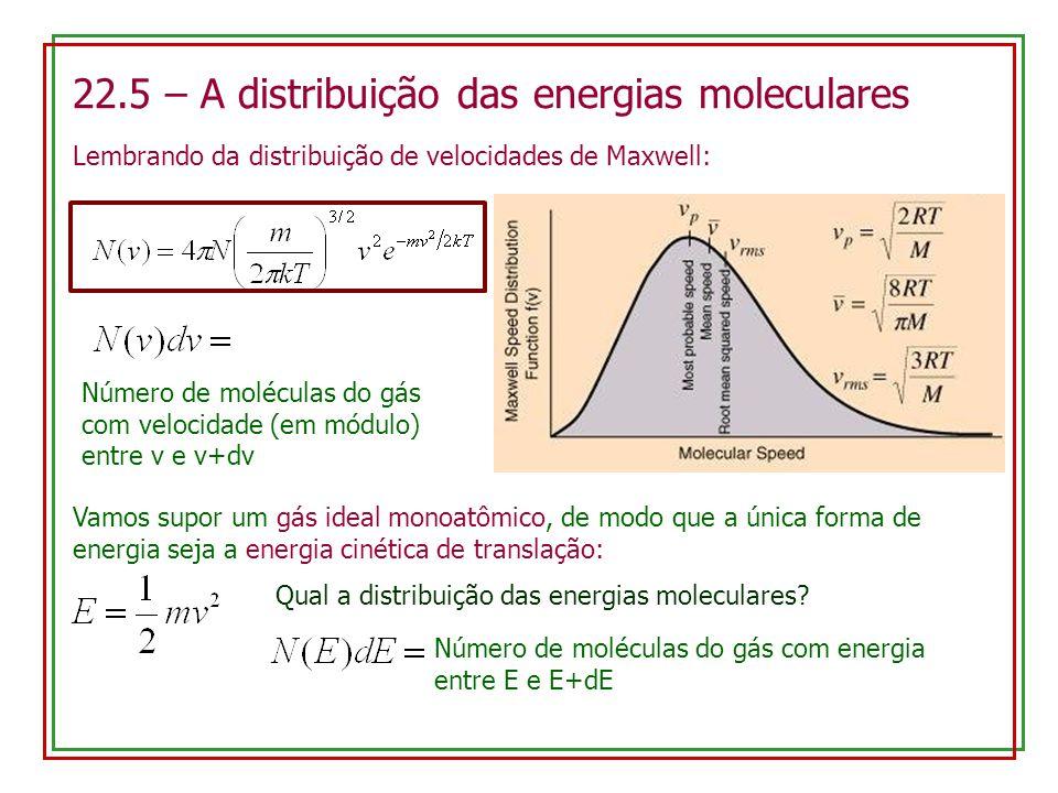 22.5 – A distribuição das energias moleculares Lembrando da distribuição de velocidades de Maxwell: Número de moléculas do gás com velocidade (em módulo) entre v e v+dv Vamos supor um gás ideal monoatômico, de modo que a única forma de energia seja a energia cinética de translação: Qual a distribuição das energias moleculares.
