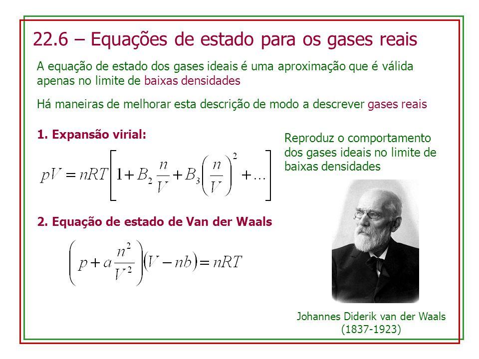 22.6 – Equações de estado para os gases reais A equação de estado dos gases ideais é uma aproximação que é válida apenas no limite de baixas densidades Há maneiras de melhorar esta descrição de modo a descrever gases reais 1.