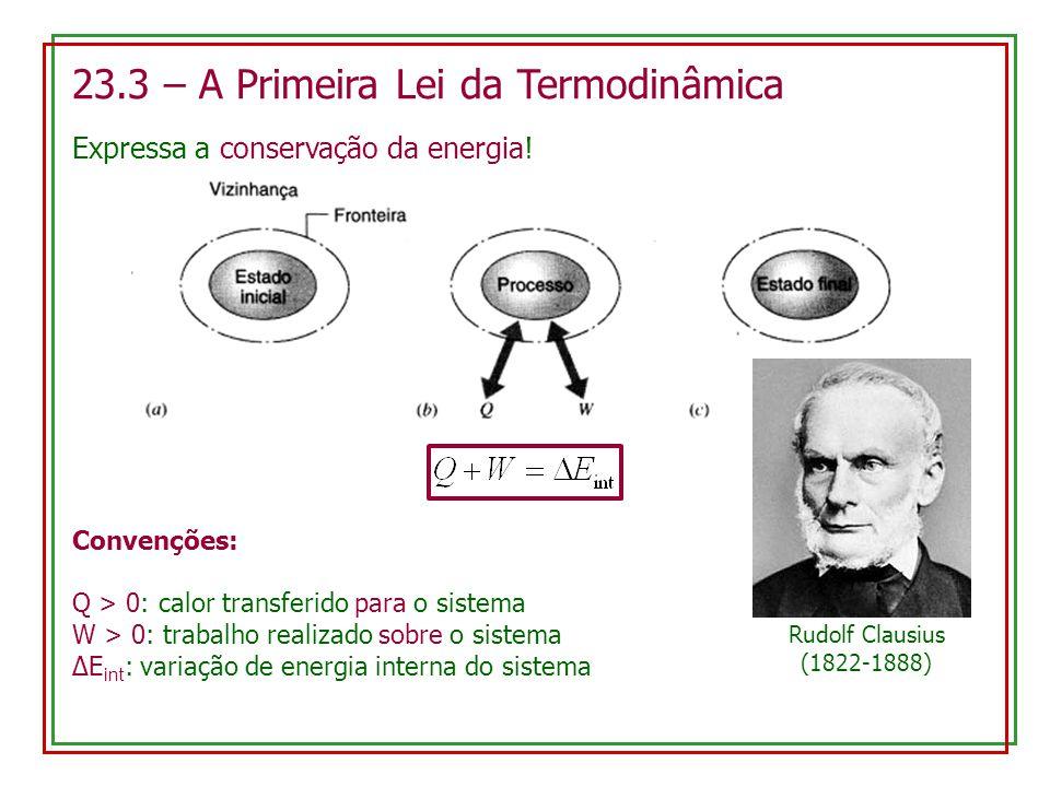 23.3 – A Primeira Lei da Termodinâmica Expressa a conservação da energia! Rudolf Clausius (1822-1888) Convenções: Q > 0: calor transferido para o sist