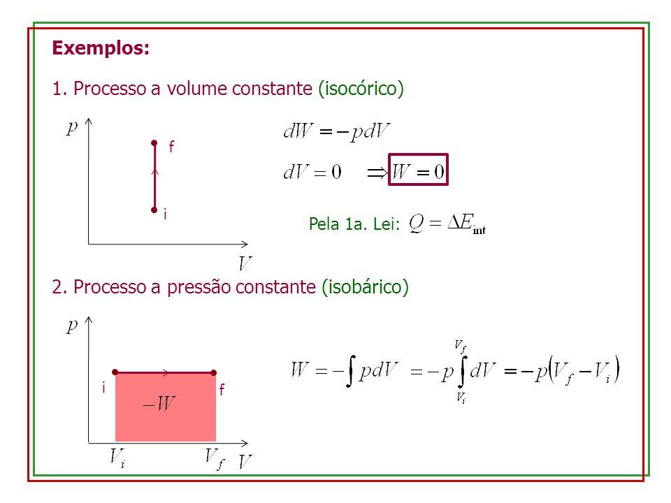 Exemplos: 1. Processo a volume constante (isocórico) i f Pela 1a. Lei: 2. Processo a pressão constante (isobárico) i f
