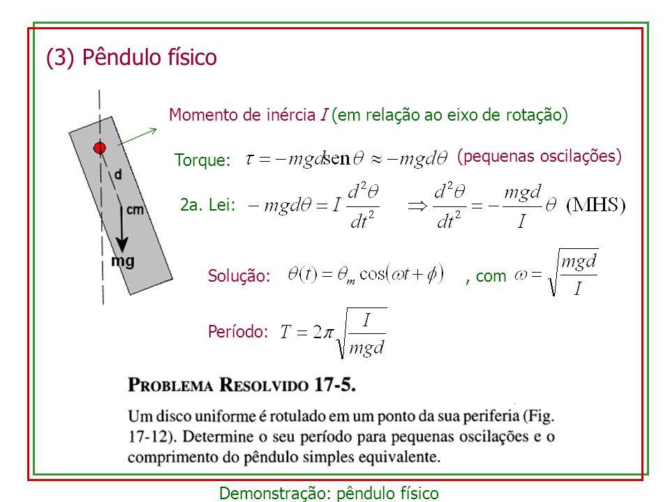 (3) Pêndulo físico Momento de inércia I (em relação ao eixo de rotação) Torque: 2a. Lei: (pequenas oscilações) Solução:, com Período: Demonstração: pê