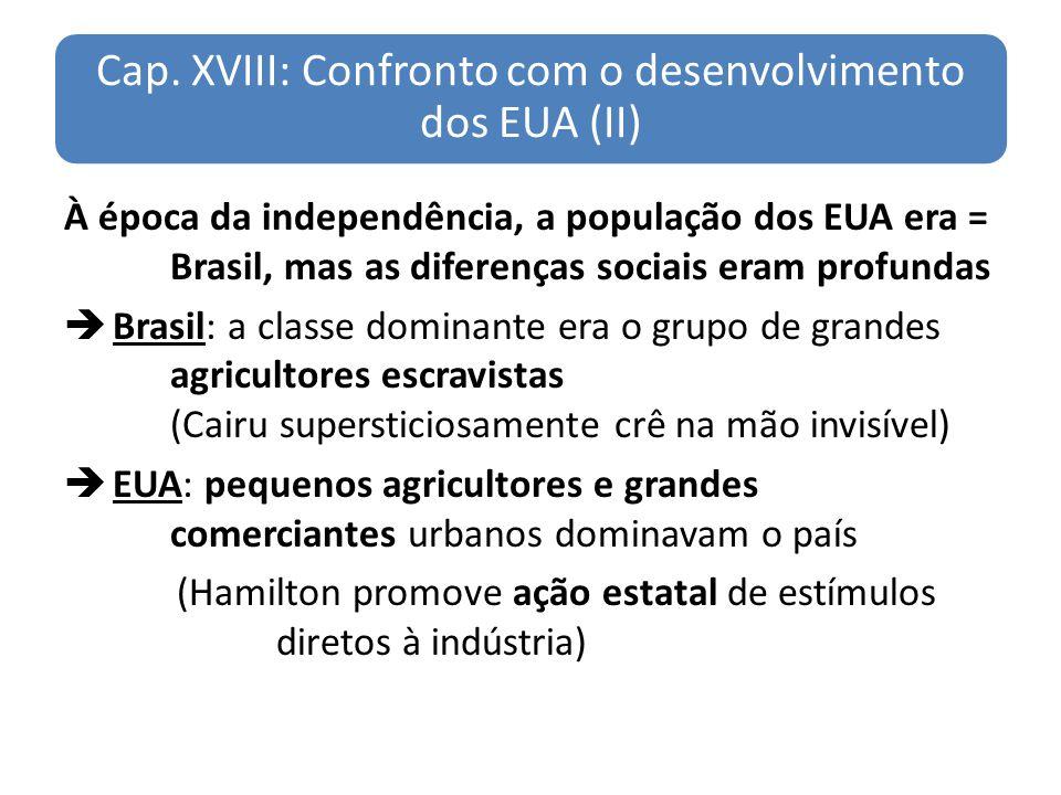 Cap. XVIII: Confronto com o desenvolvimento dos EUA (II) À época da independência, a população dos EUA era = Brasil, mas as diferenças sociais eram pr