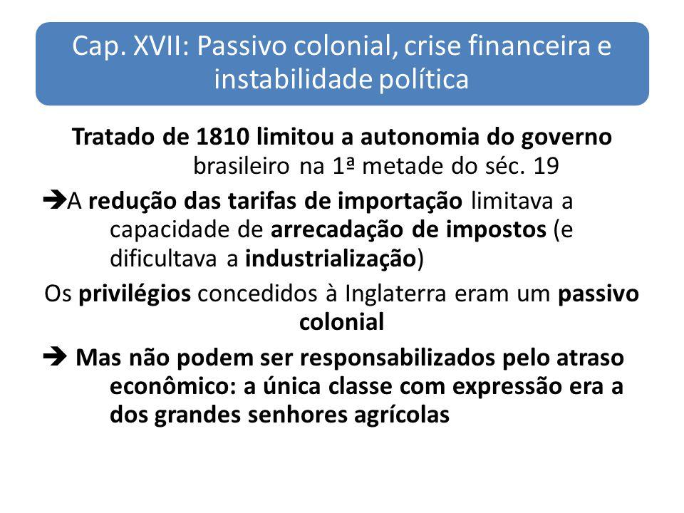 Cap. XVII: Passivo colonial, crise financeira e instabilidade política Tratado de 1810 limitou a autonomia do governo brasileiro na 1ª metade do séc.