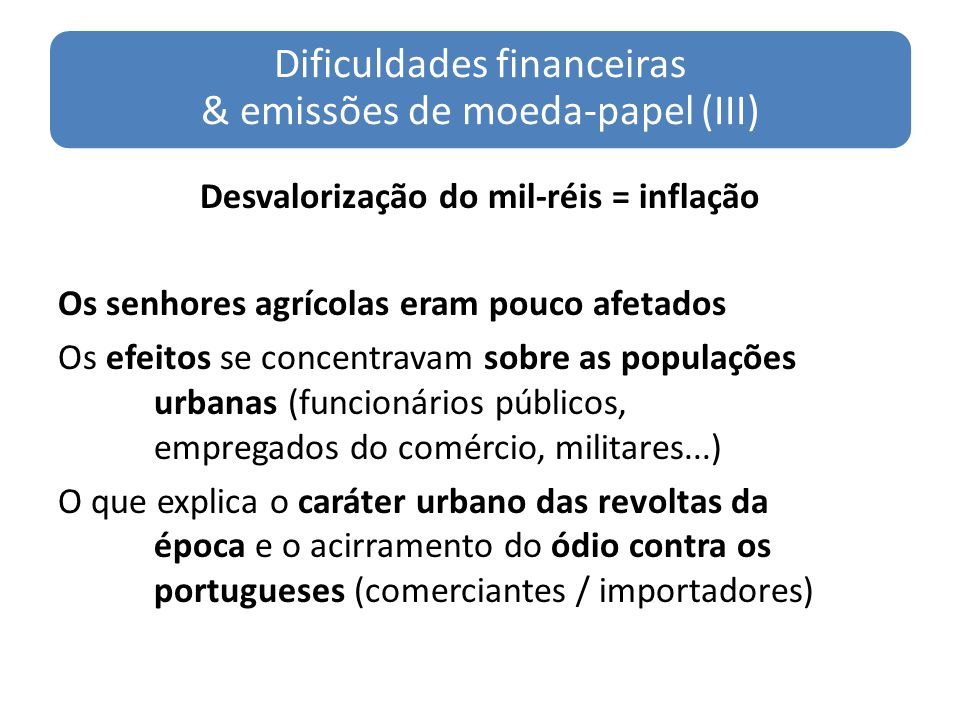 Dificuldades financeiras & emissões de moeda-papel (III) Desvalorização do mil-réis = inflação Os senhores agrícolas eram pouco afetados Os efeitos se