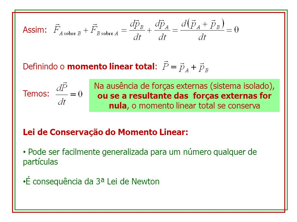Assim: Definindo o momento linear total: Temos: Na ausência de forças externas (sistema isolado), ou se a resultante das forças externas for nula, o m