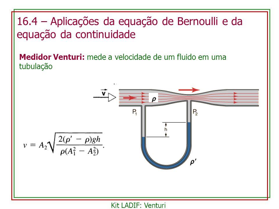 16.4 – Aplicações da equação de Bernoulli e da equação da continuidade Medidor Venturi: mede a velocidade de um fluido em uma tubulação Kit LADIF: Ven