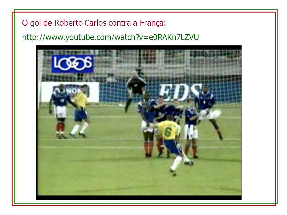 O gol de Roberto Carlos contra a França: http://www.youtube.com/watch?v=e0RAKn7LZVU