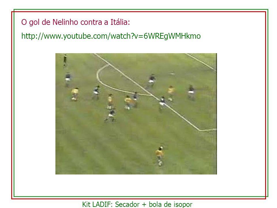 O gol de Nelinho contra a Itália: http://www.youtube.com/watch?v=6WREgWMHkmo Kit LADIF: Secador + bola de isopor