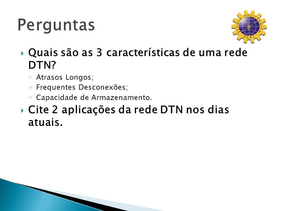 Quais são as 3 características de uma rede DTN? Atrasos Longos; Frequentes Desconexões; Capacidade de Armazenamento. Cite 2 aplicações da rede DTN nos