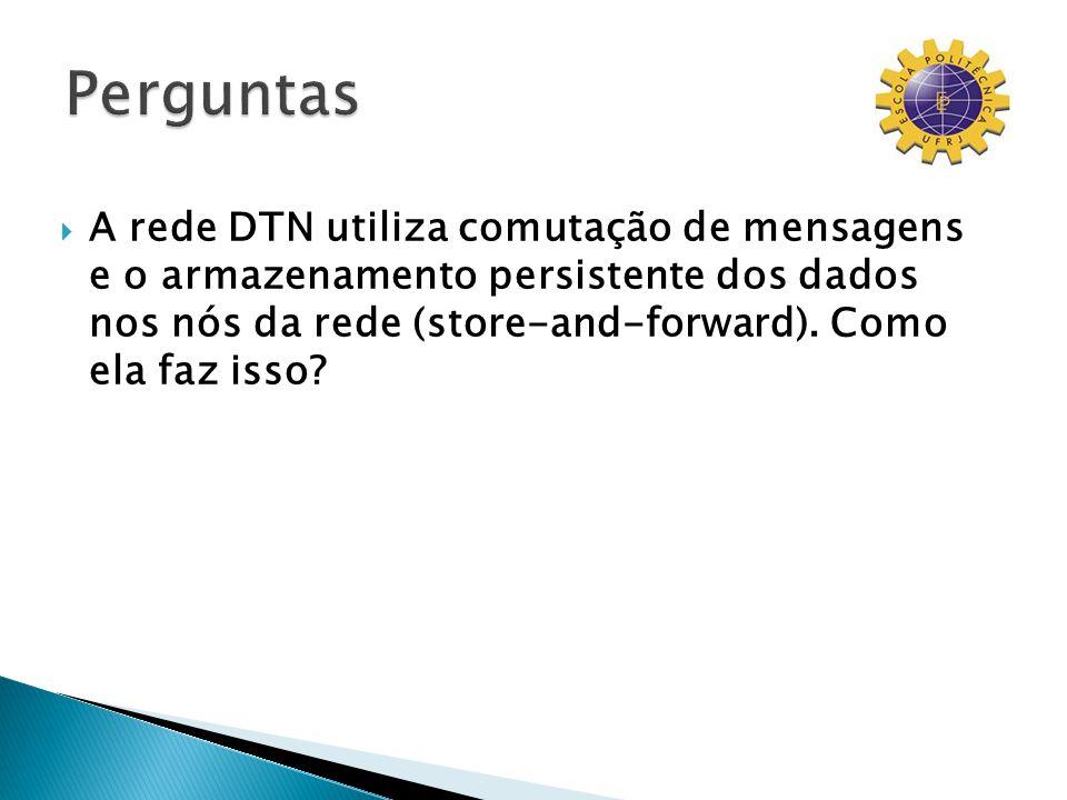 A rede DTN utiliza comutação de mensagens e o armazenamento persistente dos dados nos nós da rede (store-and-forward). Como ela faz isso?