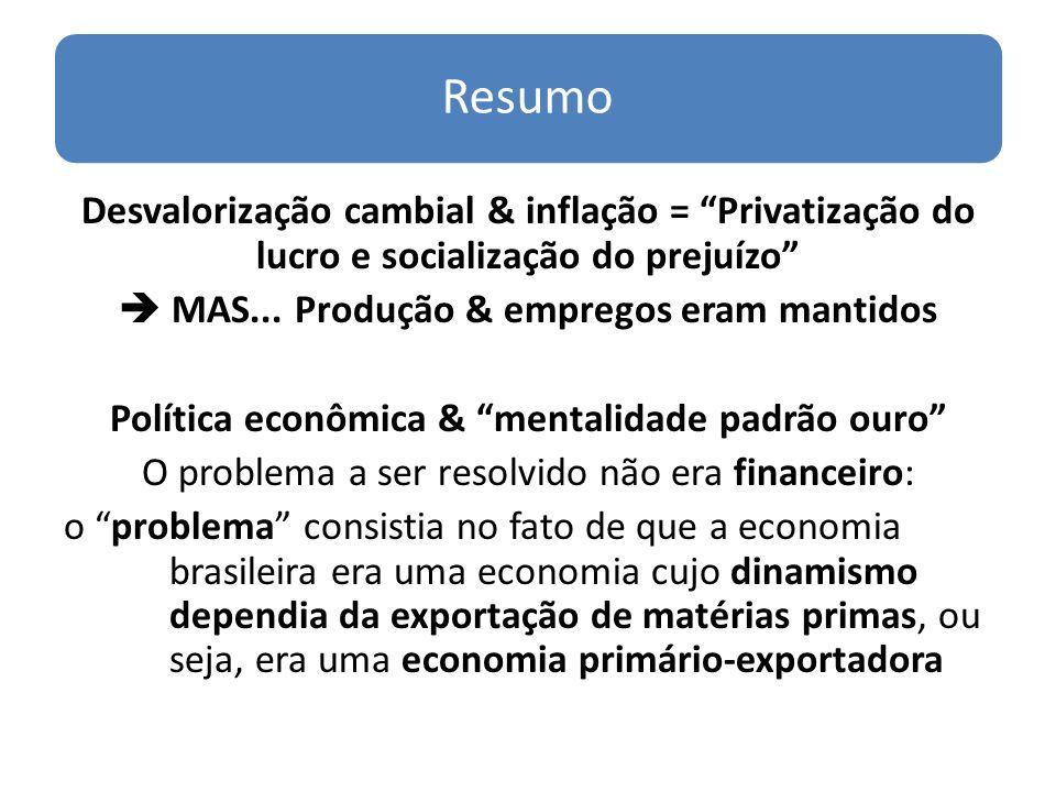 Resumo Desvalorização cambial & inflação = Privatização do lucro e socialização do prejuízo MAS... Produção & empregos eram mantidos Política econômic