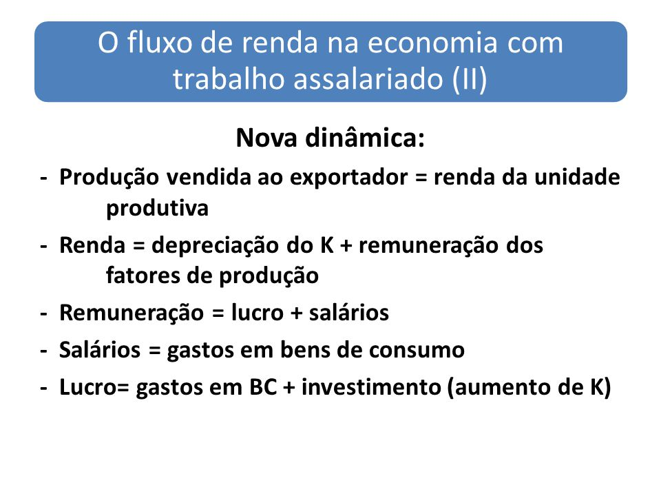 O fluxo de renda na economia com trabalho assalariado (II) Nova dinâmica: - Produção vendida ao exportador = renda da unidade produtiva - Renda = depr