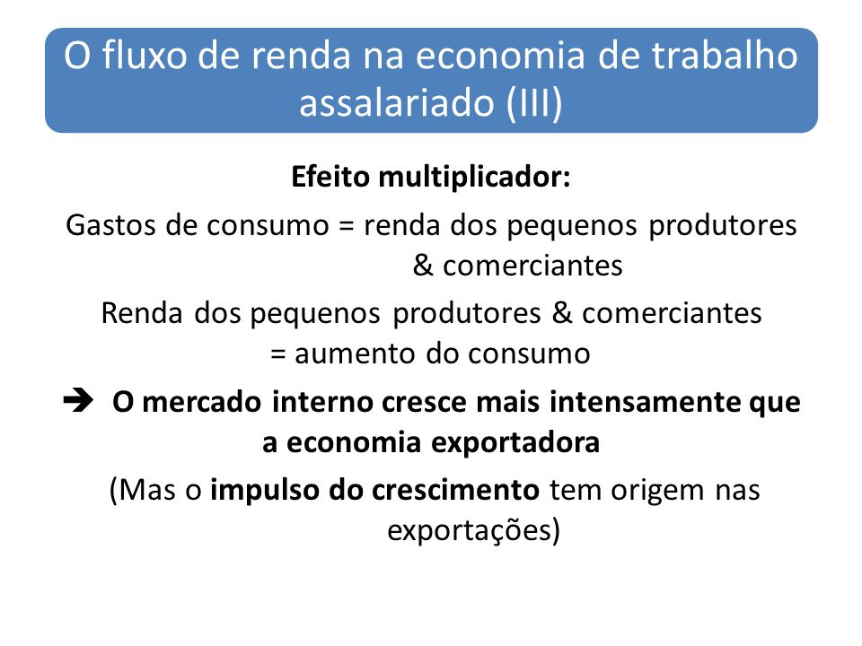 O fluxo de renda na economia de trabalho assalariado (III) Efeito multiplicador: Gastos de consumo = renda dos pequenos produtores & comerciantes Rend