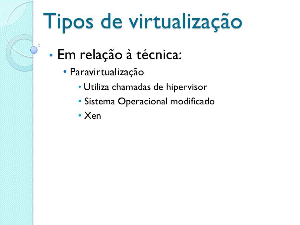 Tipos de virtualização Em relação à técnica: Paravirtualização Utiliza chamadas de hipervisor Sistema Operacional modificado Xen