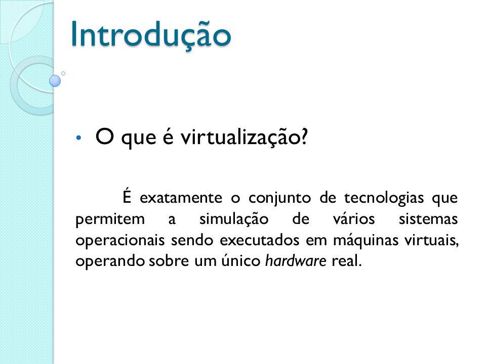 Introdução O que é virtualização? É exatamente o conjunto de tecnologias que permitem a simulação de vários sistemas operacionais sendo executados em