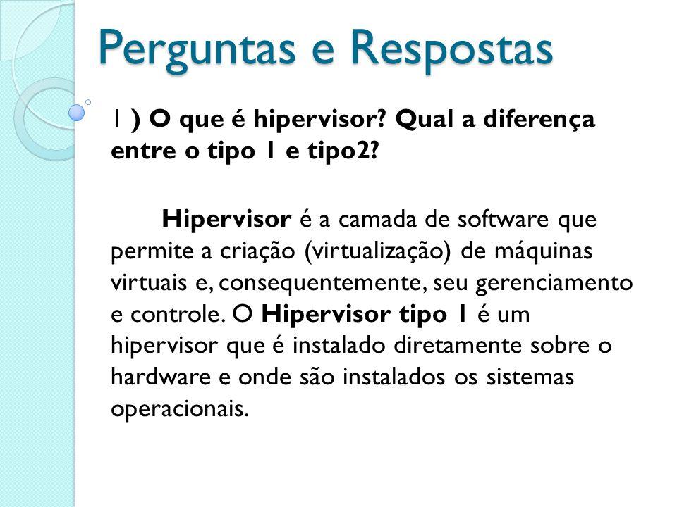 Perguntas e Respostas 1 ) O que é hipervisor? Qual a diferença entre o tipo 1 e tipo2? Hipervisor é a camada de software que permite a criação (virtua