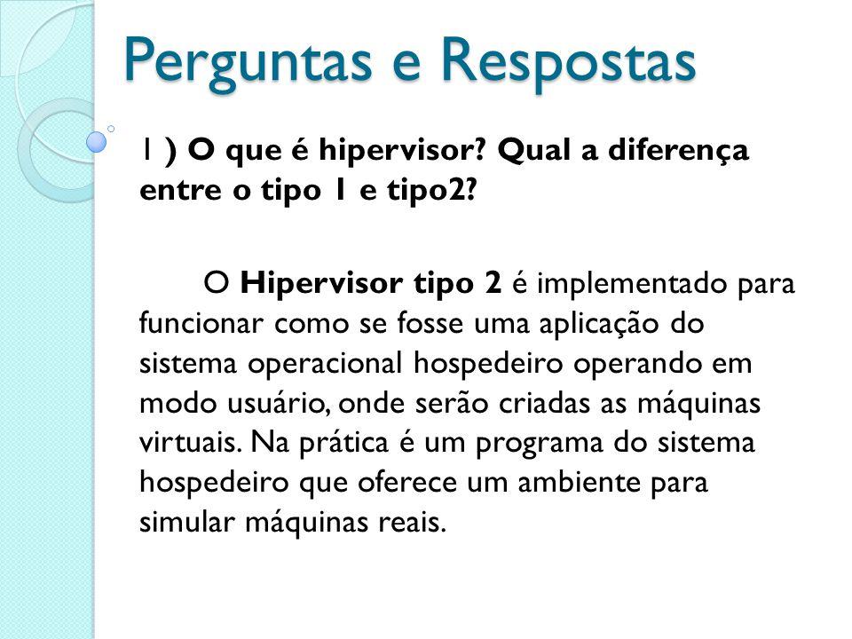 Perguntas e Respostas 1 ) O que é hipervisor? Qual a diferença entre o tipo 1 e tipo2? O Hipervisor tipo 2 é implementado para funcionar como se fosse
