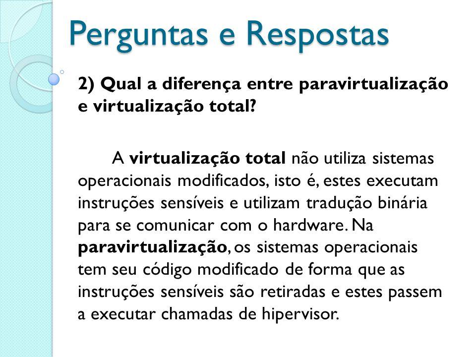 Perguntas e Respostas 2) Qual a diferença entre paravirtualização e virtualização total? A virtualização total não utiliza sistemas operacionais modif