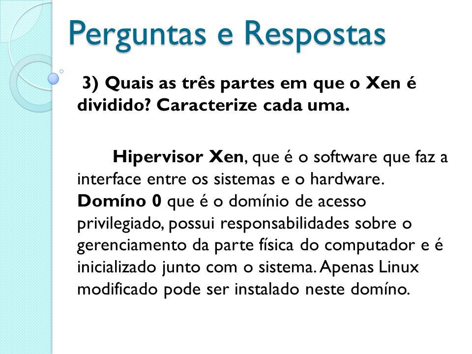 Perguntas e Respostas 3) Quais as três partes em que o Xen é dividido? Caracterize cada uma. Hipervisor Xen, que é o software que faz a interface entr