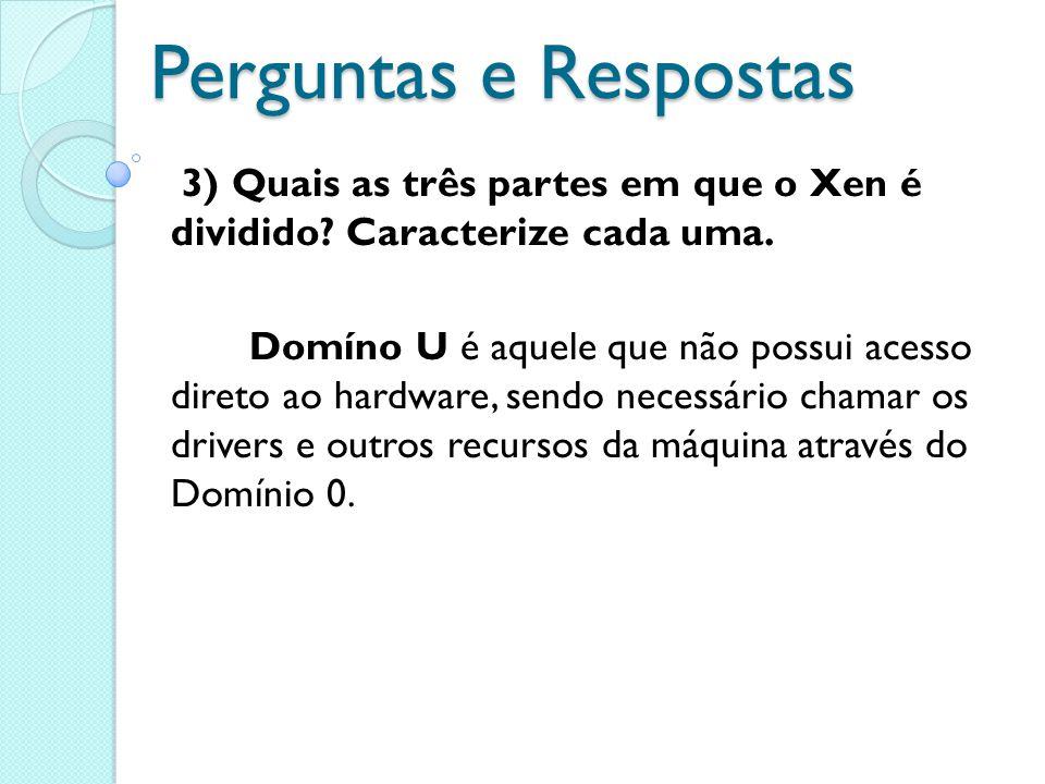 Perguntas e Respostas 3) Quais as três partes em que o Xen é dividido? Caracterize cada uma. Domíno U é aquele que não possui acesso direto ao hardwar