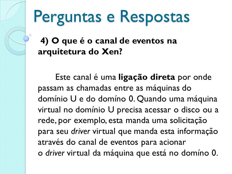 Perguntas e Respostas 4) O que é o canal de eventos na arquitetura do Xen? Este canal é uma ligação direta por onde passam as chamadas entre as máquin
