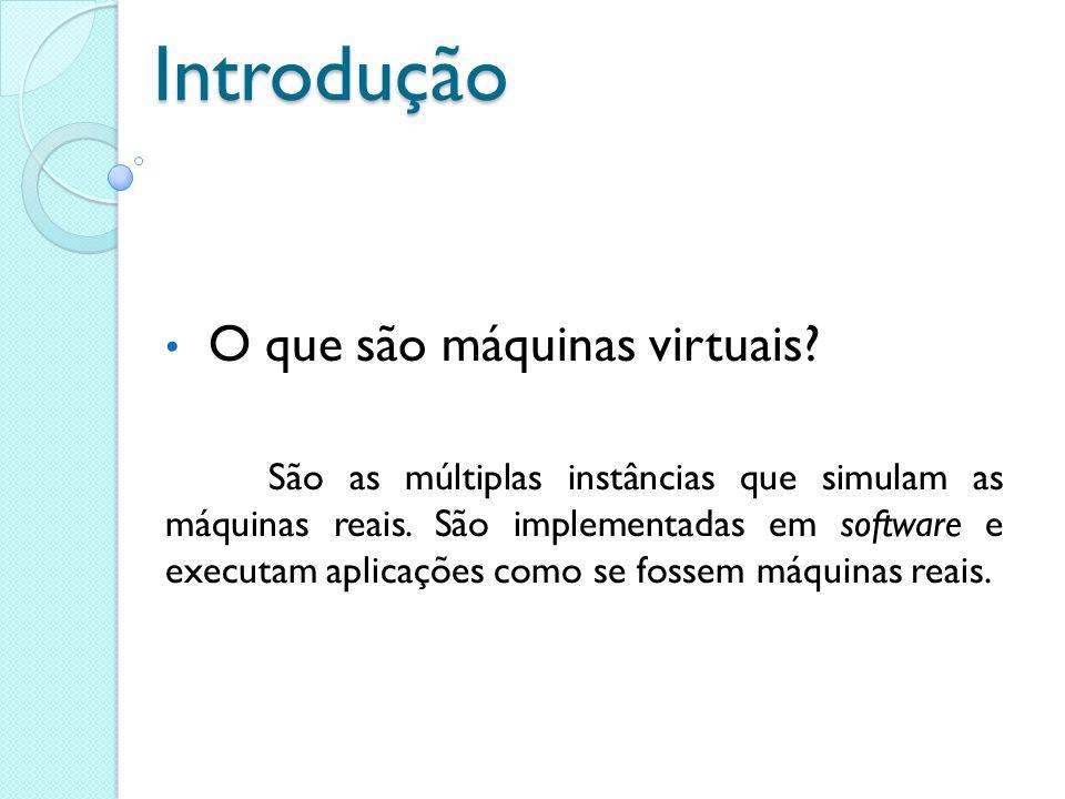 Introdução O que são máquinas virtuais? São as múltiplas instâncias que simulam as máquinas reais. São implementadas em software e executam aplicações