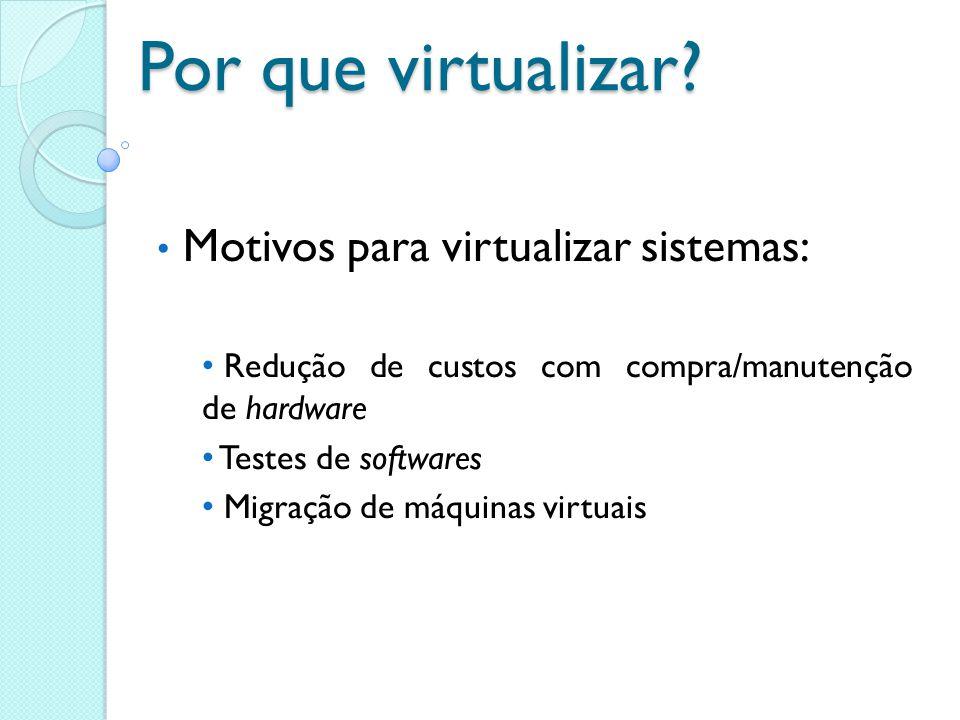 Por que virtualizar? Motivos para virtualizar sistemas: Redução de custos com compra/manutenção de hardware Testes de softwares Migração de máquinas v
