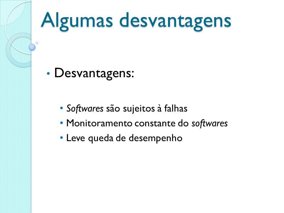 Algumas desvantagens Desvantagens: Softwares são sujeitos à falhas Monitoramento constante do softwares Leve queda de desempenho