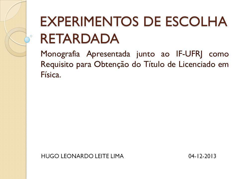 EXPERIMENTOS DE ESCOLHA RETARDADA Monografia Apresentada junto ao IF-UFRJ como Requisito para Obtenção do Título de Licenciado em Física. HUGO LEONARD