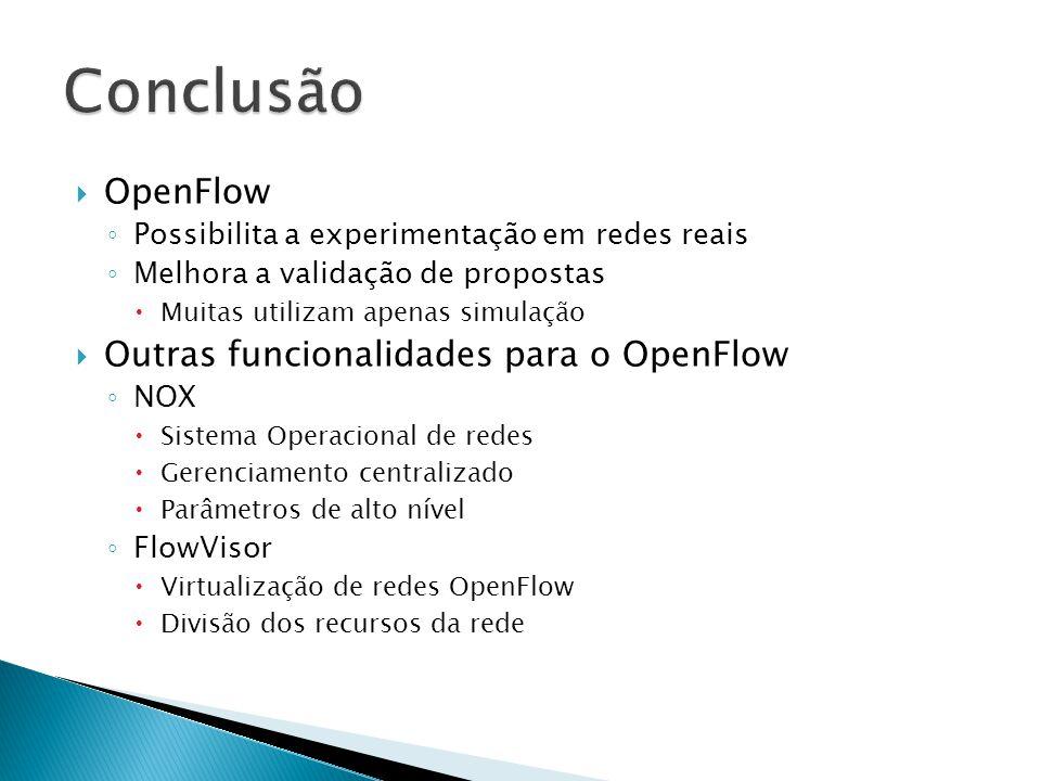 OpenFlow Possibilita a experimentação em redes reais Melhora a validação de propostas Muitas utilizam apenas simulação Outras funcionalidades para o O