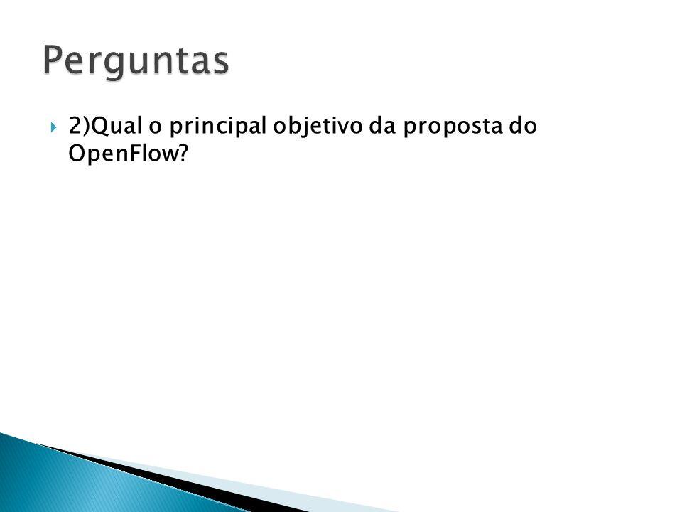 2)Qual o principal objetivo da proposta do OpenFlow?