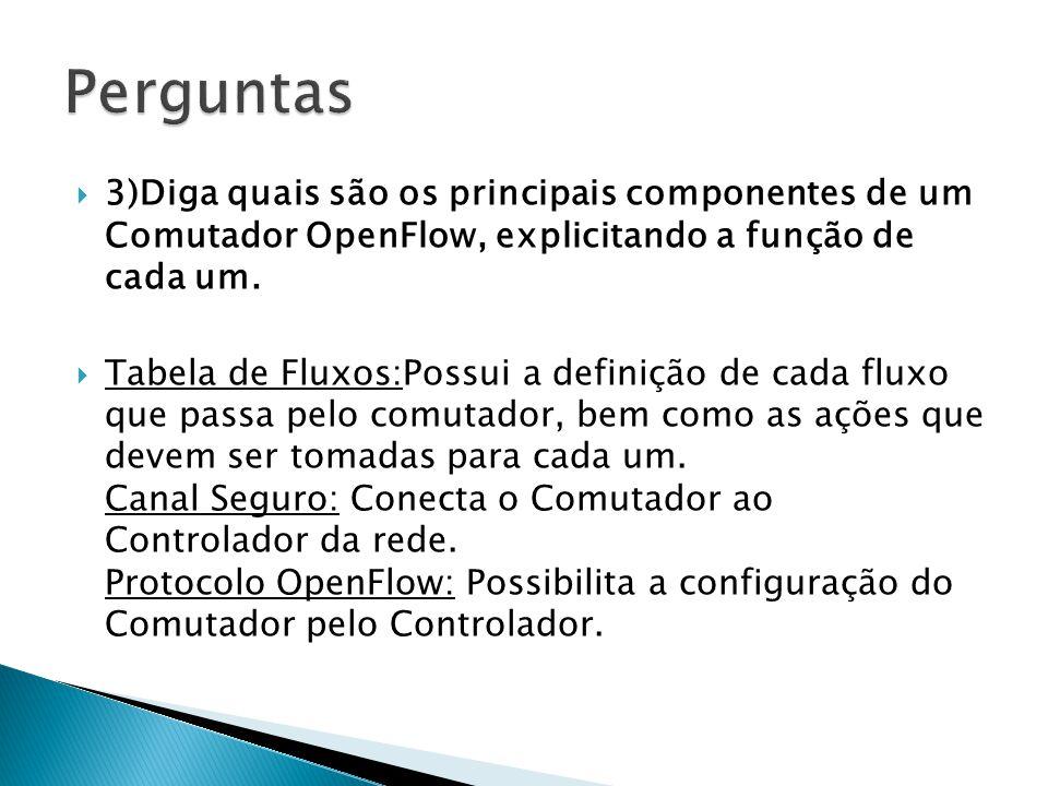 3)Diga quais são os principais componentes de um Comutador OpenFlow, explicitando a função de cada um. Tabela de Fluxos:Possui a definição de cada flu