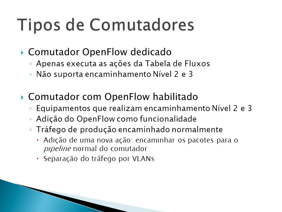 Comutador OpenFlow dedicado Apenas executa as ações da Tabela de Fluxos Não suporta encaminhamento Nível 2 e 3 Comutador com OpenFlow habilitado Equip