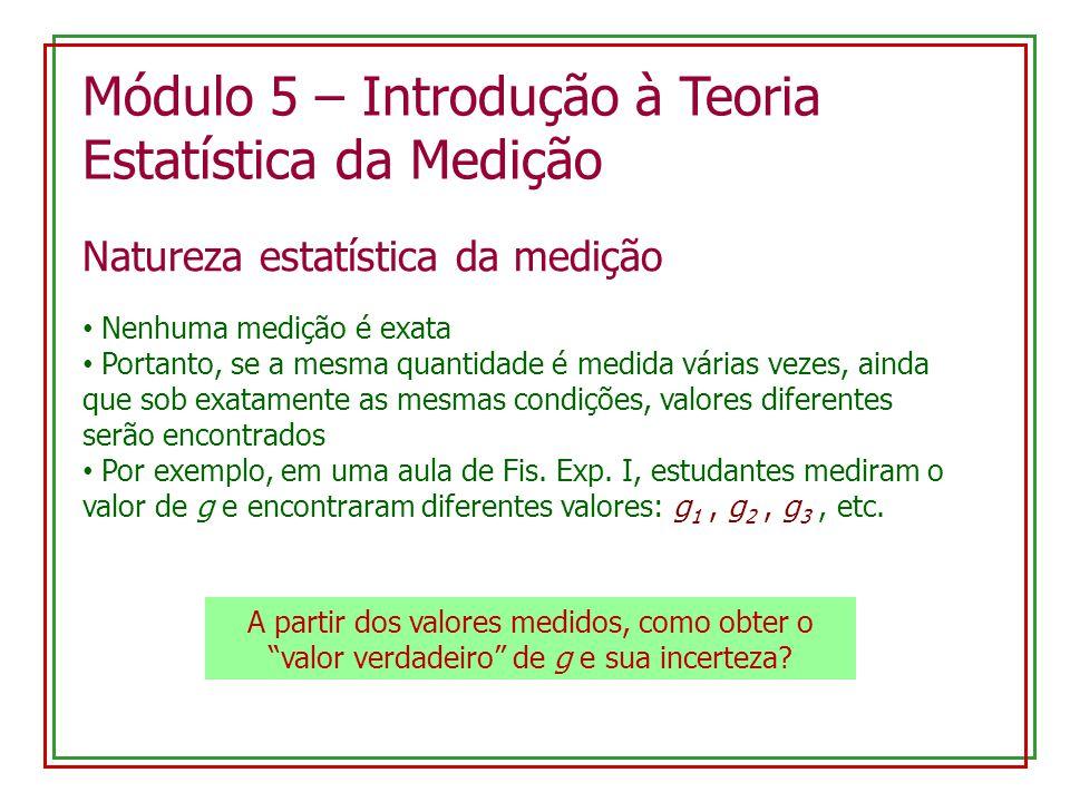 Módulo 5 – Introdução à Teoria Estatística da Medição Natureza estatística da medição Nenhuma medição é exata Portanto, se a mesma quantidade é medida