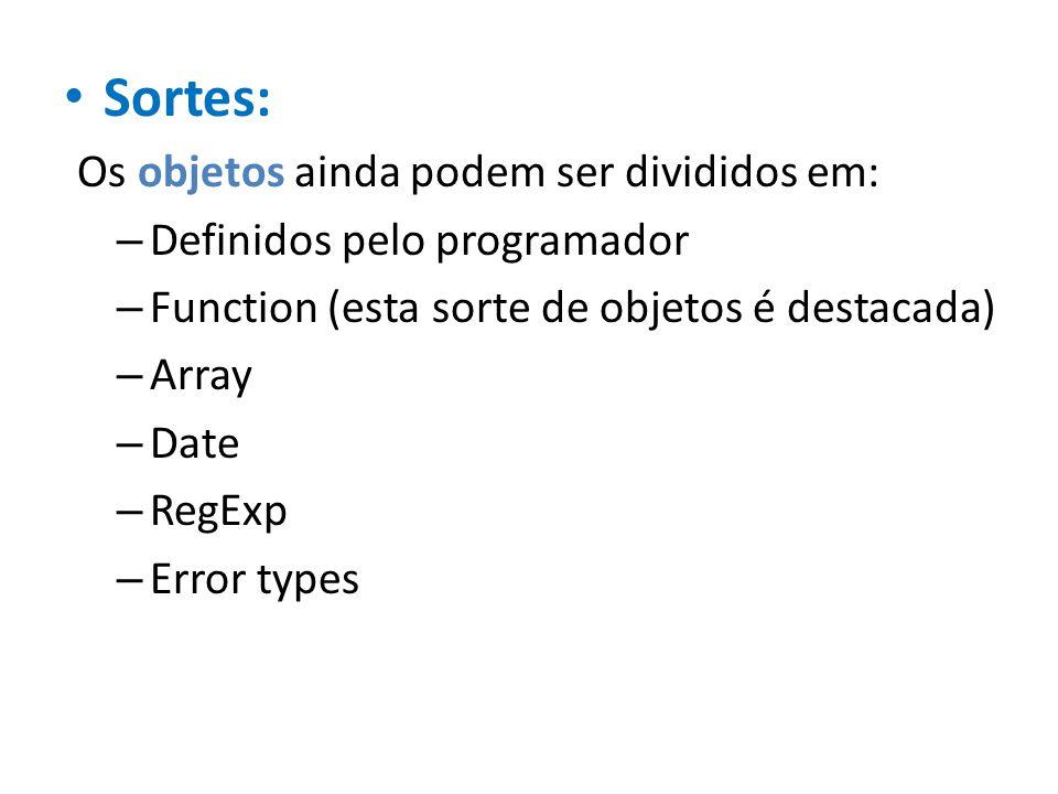 Sortes: Os objetos ainda podem ser divididos em: – Definidos pelo programador – Function (esta sorte de objetos é destacada) – Array – Date – RegExp –